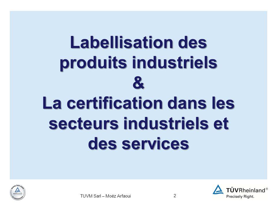 3 Contenu de la présentation Thème 1 : Labellisation des produits industriels Définition Intérêt de la labellisation Cadre règlementaire des labels Démarche de labellisation en agroalimentaire Exemples de labels Thème 2 : La certification dans les secteurs industriels et des services Définition Différents types de certifications Intérêt de la certification Les différents référentiels « certifiables » Démarche de certification dans le secteur des services Exemples de certificats et leurs importances TUVM Sarl – Moëz Arfaoui