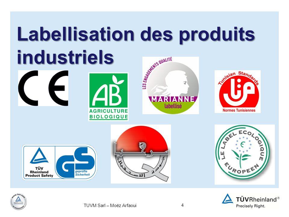 5 Labellisation des produits industriels Définition: Le label (ou marque de qualité) est une attestation de qualité délivrée par un organisme officiel ou professionnel à un matériau, un composant ou un ouvrage qui satisfont à des normes reconnues définies Il y a différents types de labels: - Labels pour lAgriculture biologique (Label AB, Label Nature & progrès, Label Bourgeon ou le Label Européen) -Labels environnementaux (Ecolabel, Flamme verte, NF environnement, EMAS …) TUVM Sarl – Moëz Arfaoui