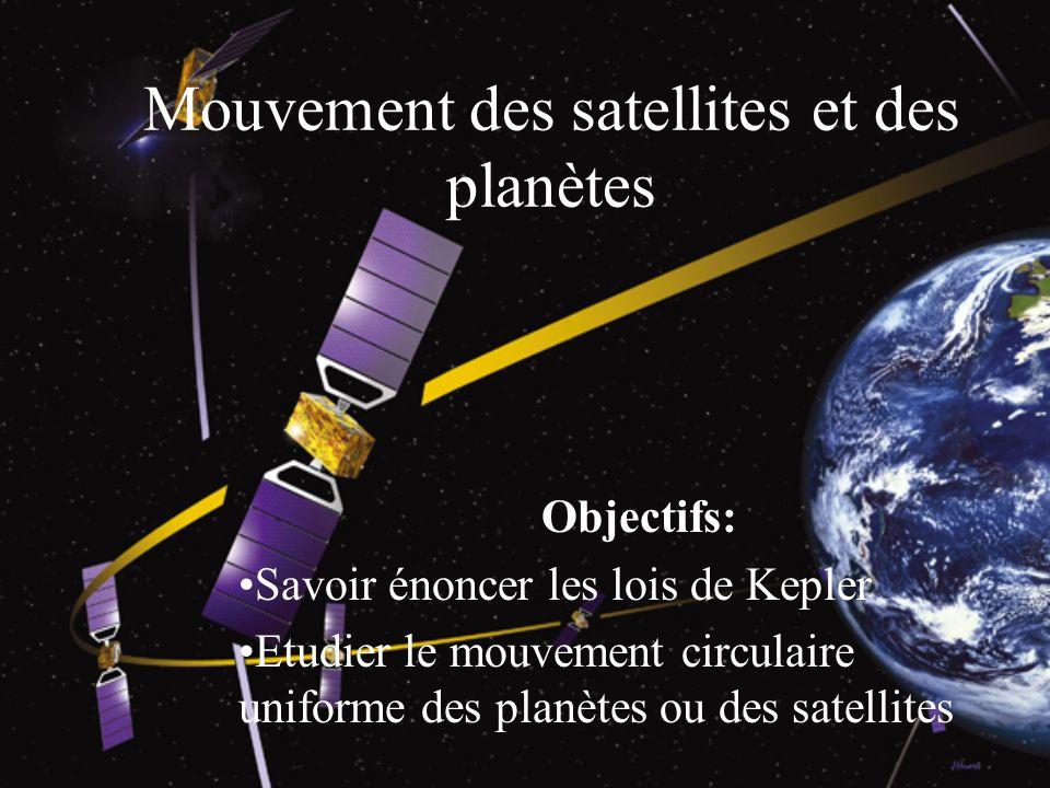 Mouvement des satellites et des planètes Objectifs: Savoir énoncer les lois de Kepler Etudier le mouvement circulaire uniforme des planètes ou des sat
