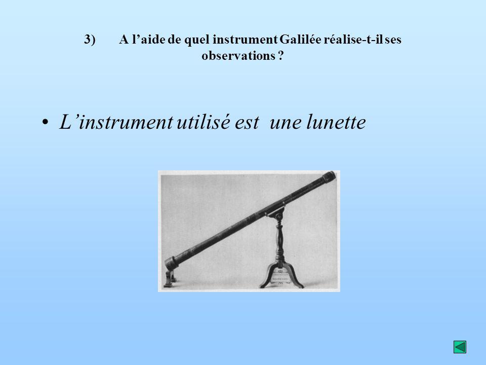 3) A laide de quel instrument Galilée réalise-t-il ses observations ? Linstrument utilisé est une lunette
