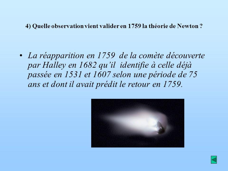 4) Quelle observation vient valider en 1759 la théorie de Newton ? La réapparition en 1759 de la comète découverte par Halley en 1682 quil identifie à