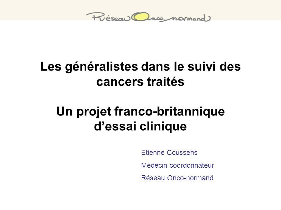 Les généralistes dans le suivi des cancers traités Un projet franco-britannique dessai clinique Etienne Coussens Médecin coordonnateur Réseau Onco-nor