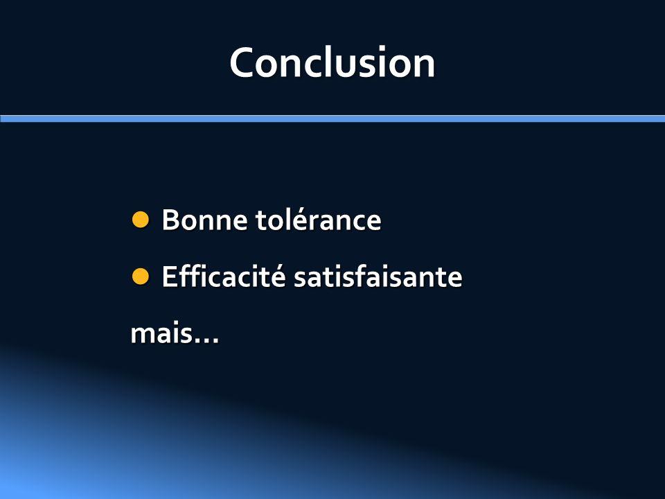 Conclusion Bonne tolérance Bonne tolérance Efficacité satisfaisante Efficacité satisfaisantemais…