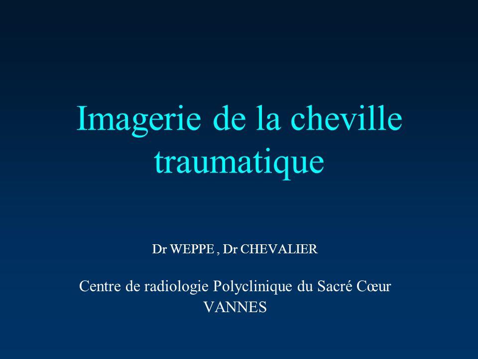 Imagerie de la cheville traumatique Dr WEPPE, Dr CHEVALIER Centre de radiologie Polyclinique du Sacré Cœur VANNES