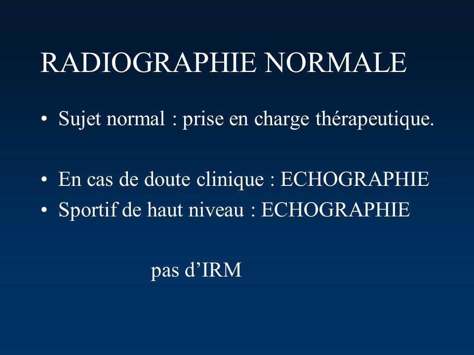 RADIOGRAPHIE NORMALE Sujet normal : prise en charge thérapeutique. En cas de doute clinique : ECHOGRAPHIE Sportif de haut niveau : ECHOGRAPHIE pas dIR