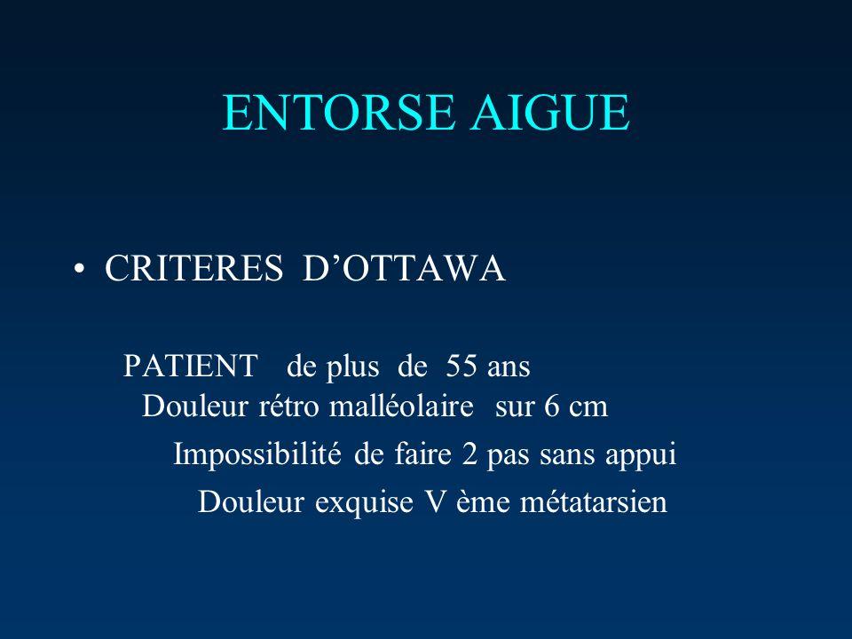 ENTORSE AIGUE CRITERES DOTTAWA PATIENT de plus de 55 ans Douleur rétro malléolaire sur 6 cm Impossibilité de faire 2 pas sans appui Douleur exquise V