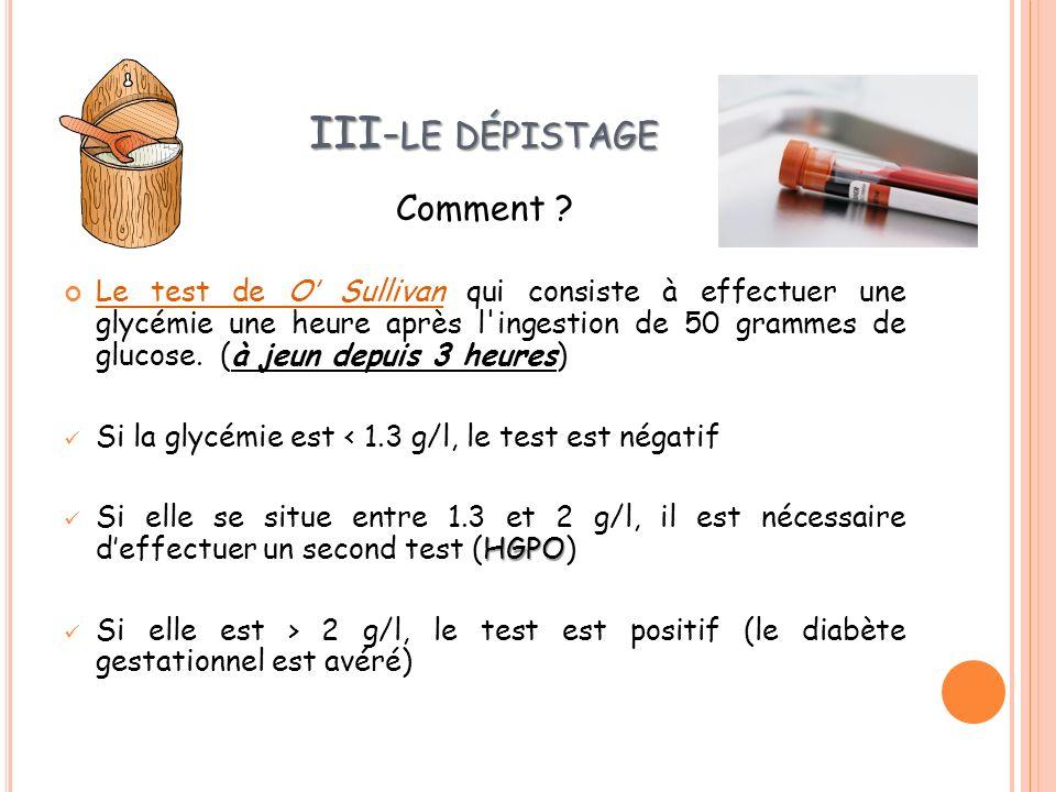 III- LE DÉPISTAGE Comment ? Le test de O Sullivan qui consiste à effectuer une glycémie une heure après l'ingestion de 50 grammes de glucose. (à jeun