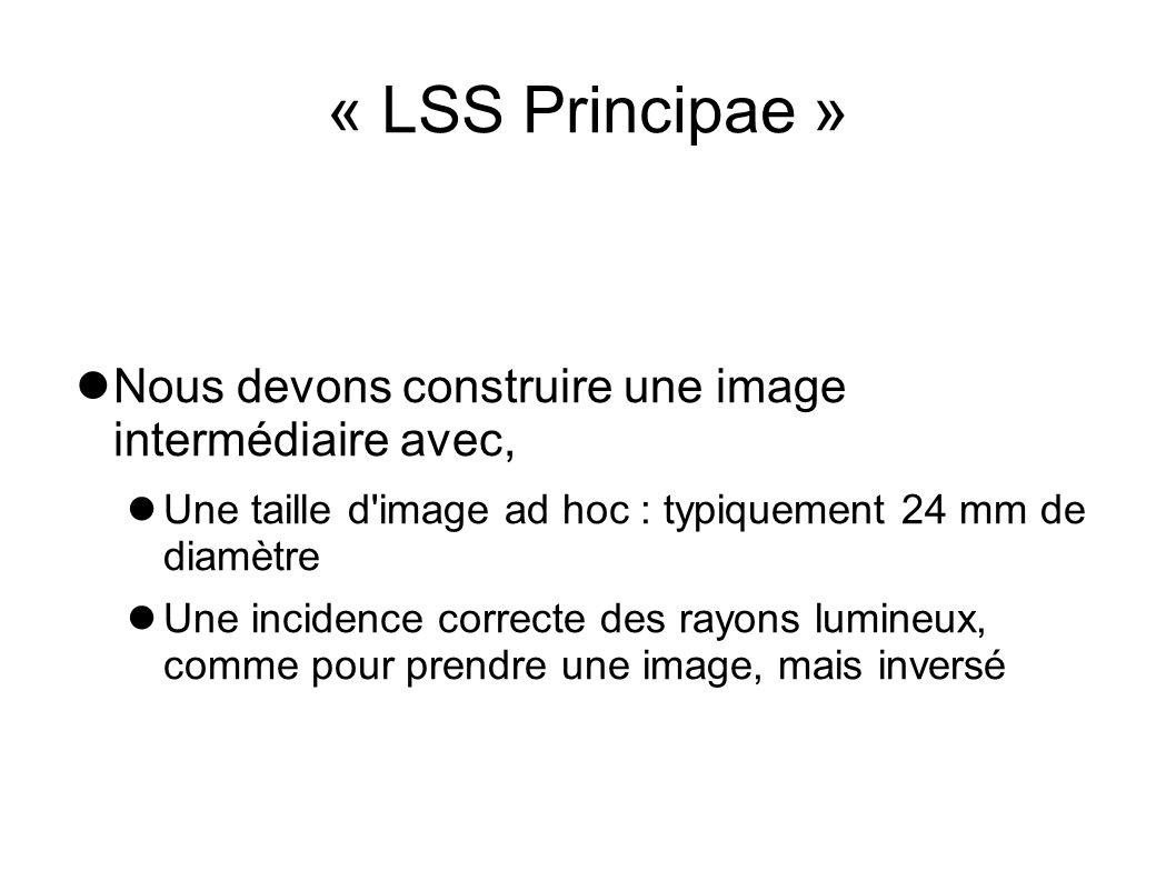 « LSS Principae » Nous devons construire une image intermédiaire avec, Une taille d'image ad hoc : typiquement 24 mm de diamètre Une incidence correct