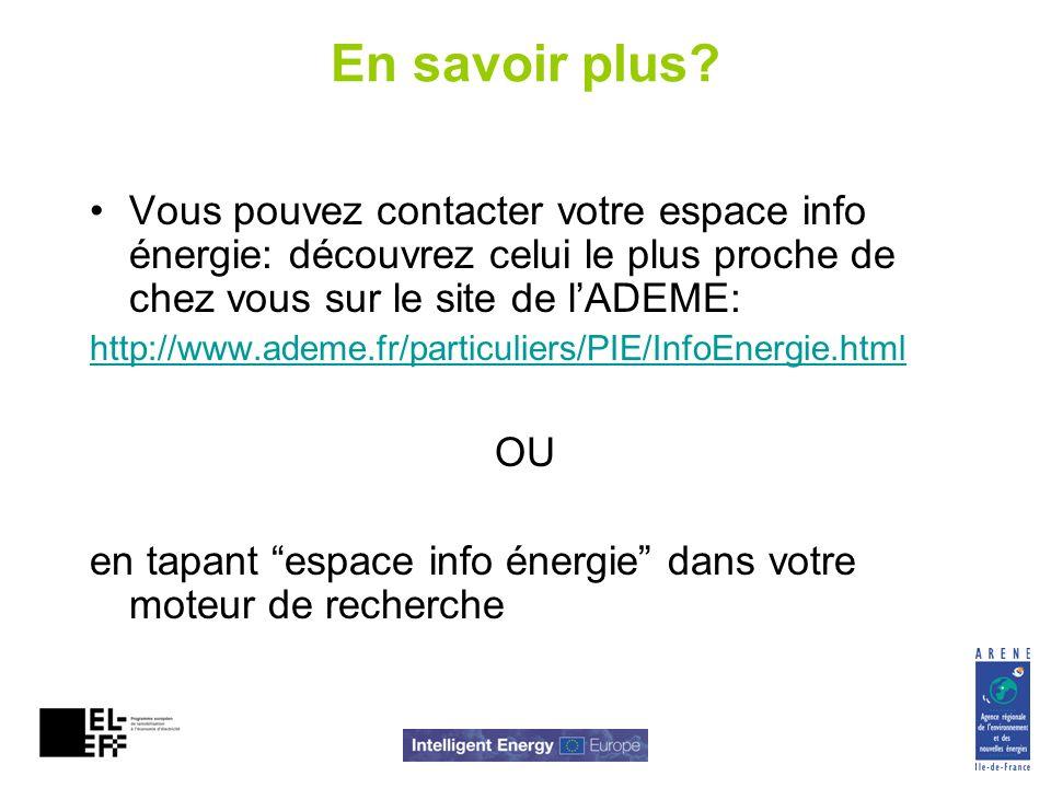 En savoir plus? Vous pouvez contacter votre espace info énergie: découvrez celui le plus proche de chez vous sur le site de lADEME: http://www.ademe.f