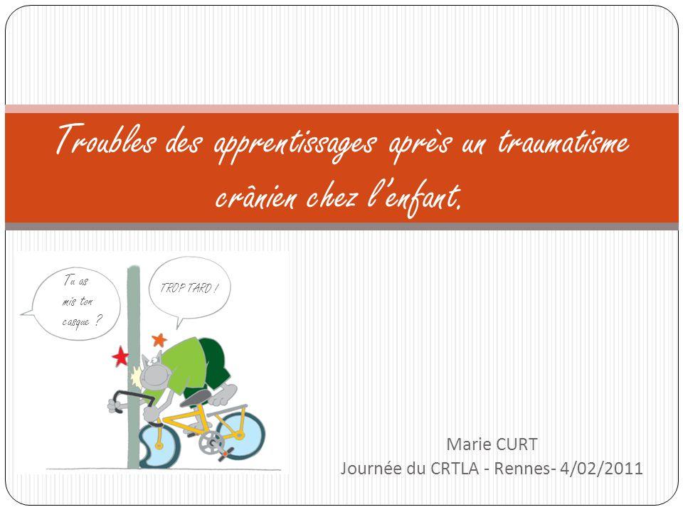 Marie CURT Journée du CRTLA - Rennes- 4/02/2011 Troubles des apprentissages après un traumatisme crânien chez lenfant. Tu as mis ton casque ? TROP TAR