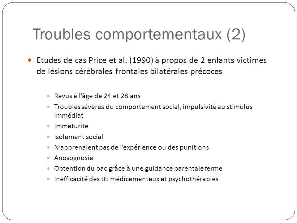 Etudes de cas Price et al. (1990) à propos de 2 enfants victimes de lésions cérébrales frontales bilatérales précoces Revus à lâge de 24 et 28 ans Tro