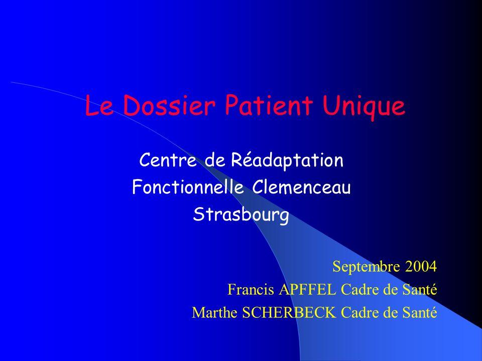 Le Dossier Patient Unique Centre de Réadaptation Fonctionnelle Clemenceau Strasbourg Septembre 2004 Francis APFFEL Cadre de Santé Marthe SCHERBECK Cad
