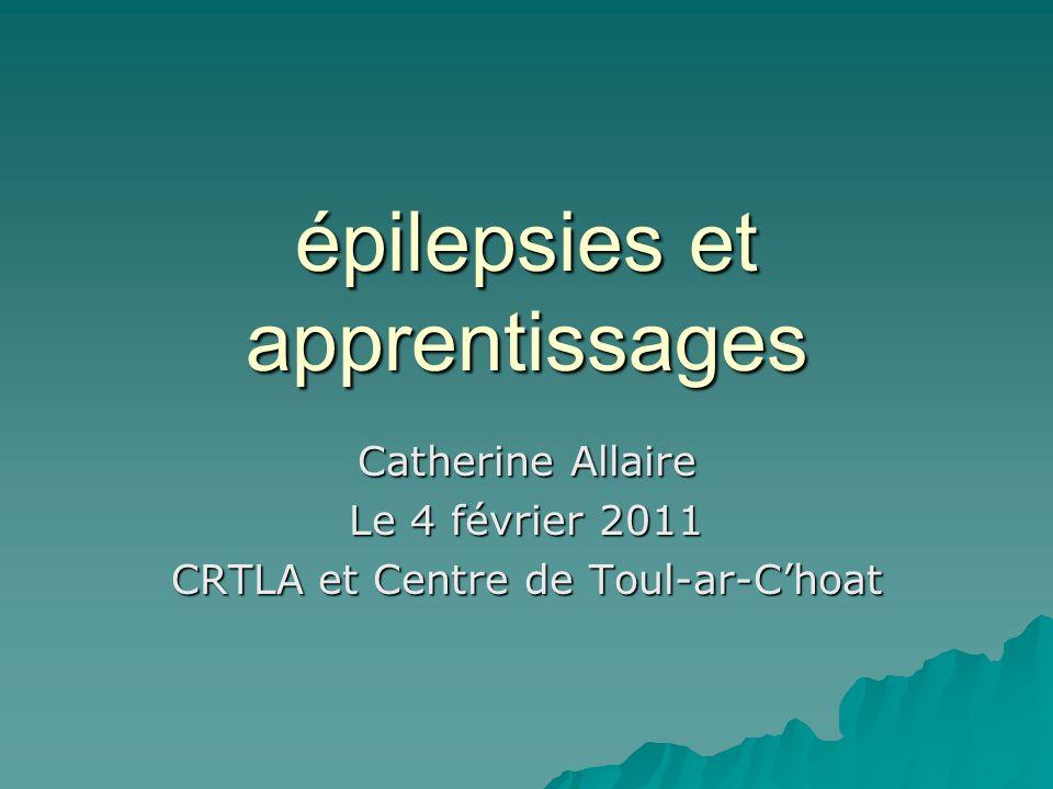 épilepsies et apprentissages Catherine Allaire Le 4 février 2011 CRTLA et Centre de Toul-ar-Choat