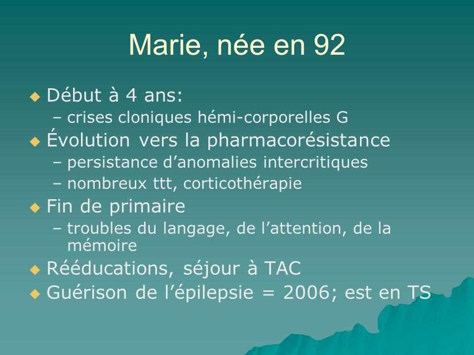 Marie, née en 92 Début à 4 ans: – –crises cloniques hémi-corporelles G Évolution vers la pharmacorésistance – –persistance danomalies intercritiques –
