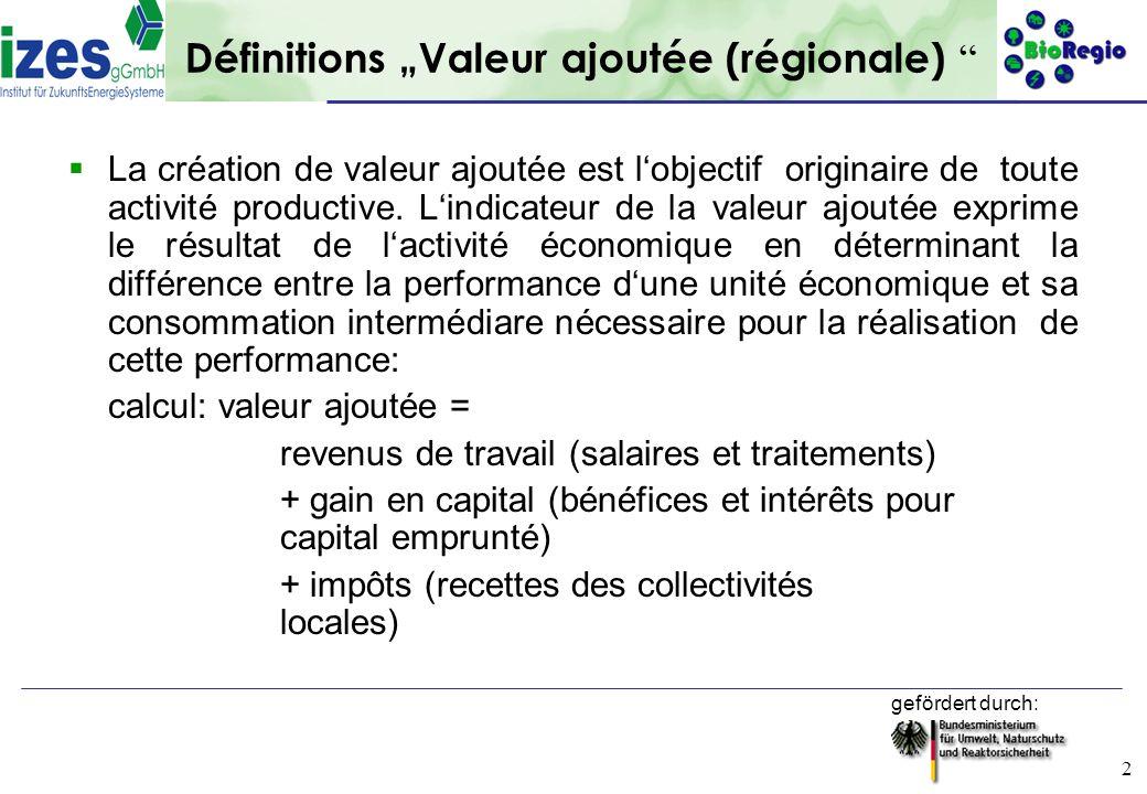 gefördert durch: 2 Définitions Valeur ajoutée (régionale) La création de valeur ajoutée est lobjectif originaire de toute activité productive. Lindica