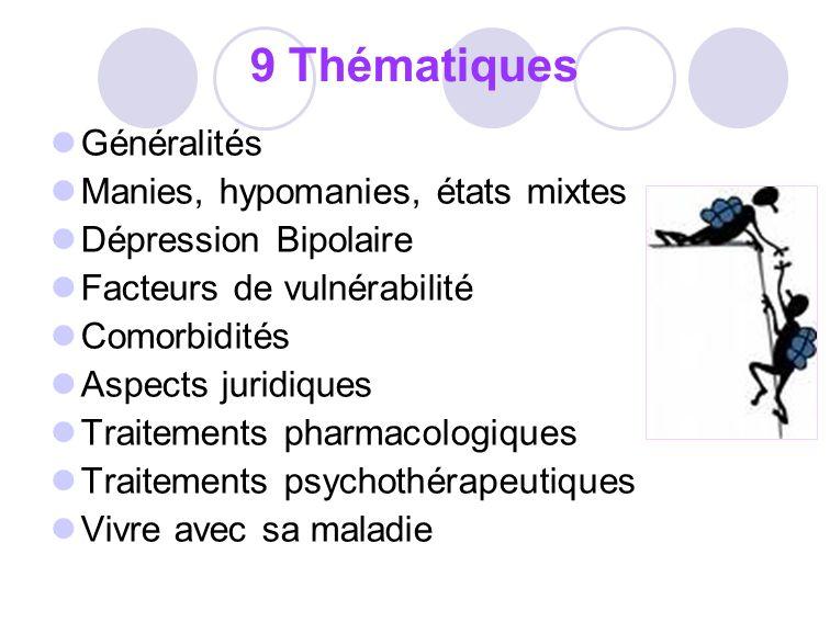 9 Thématiques Généralités Manies, hypomanies, états mixtes Dépression Bipolaire Facteurs de vulnérabilité Comorbidités Aspects juridiques Traitements