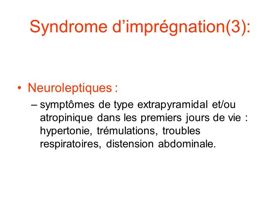 Syndrome dimprégnation(3): Neuroleptiques : –symptômes de type extrapyramidal et/ou atropinique dans les premiers jours de vie : hypertonie, trémulati