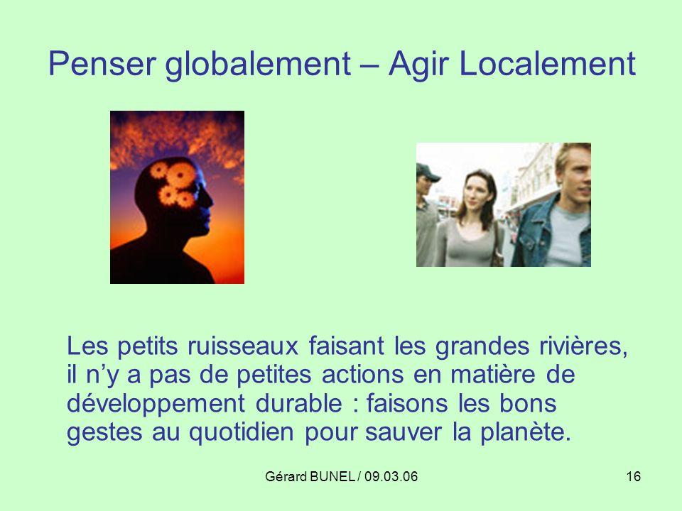 Gérard BUNEL / 09.03.0616 Penser globalement – Agir Localement Les petits ruisseaux faisant les grandes rivières, il ny a pas de petites actions en ma
