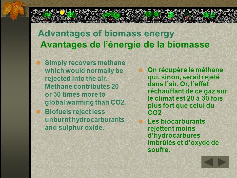 Advantages of biomass energy Avantages de lénergie de la biomasse Simply recovers methane which would normally be rejected into the air. Methane contr
