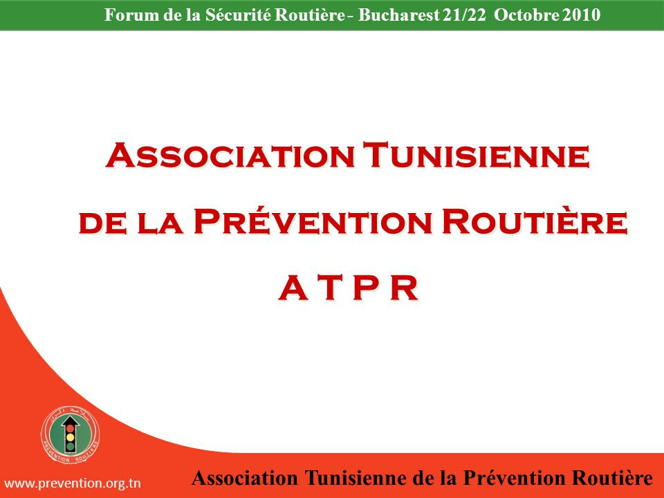 Association Tunisienne de la Prévention Routière www.prevention.org.tn Forum de la Sécurité Routière - Bucharest 21/22 Octobre 2010 Association Tunisi