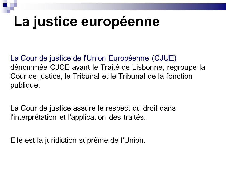 La justice européenne La Cour de justice de l'Union Européenne (CJUE) dénommée CJCE avant le Traité de Lisbonne, regroupe la Cour de justice, le Tribu