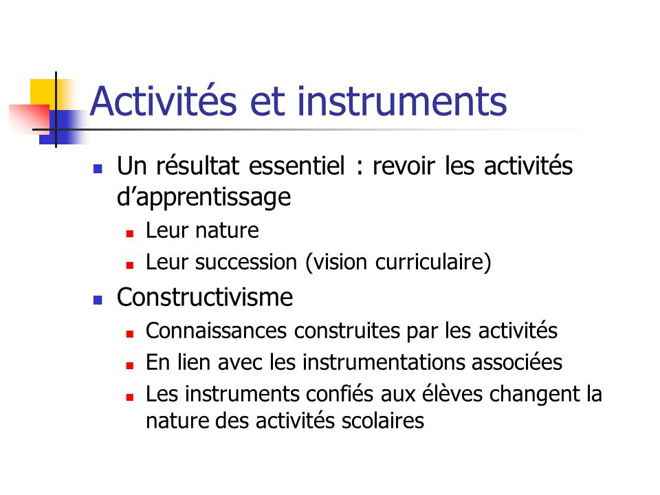 Activités et instruments Un résultat essentiel : revoir les activités dapprentissage Leur nature Leur succession (vision curriculaire) Constructivisme