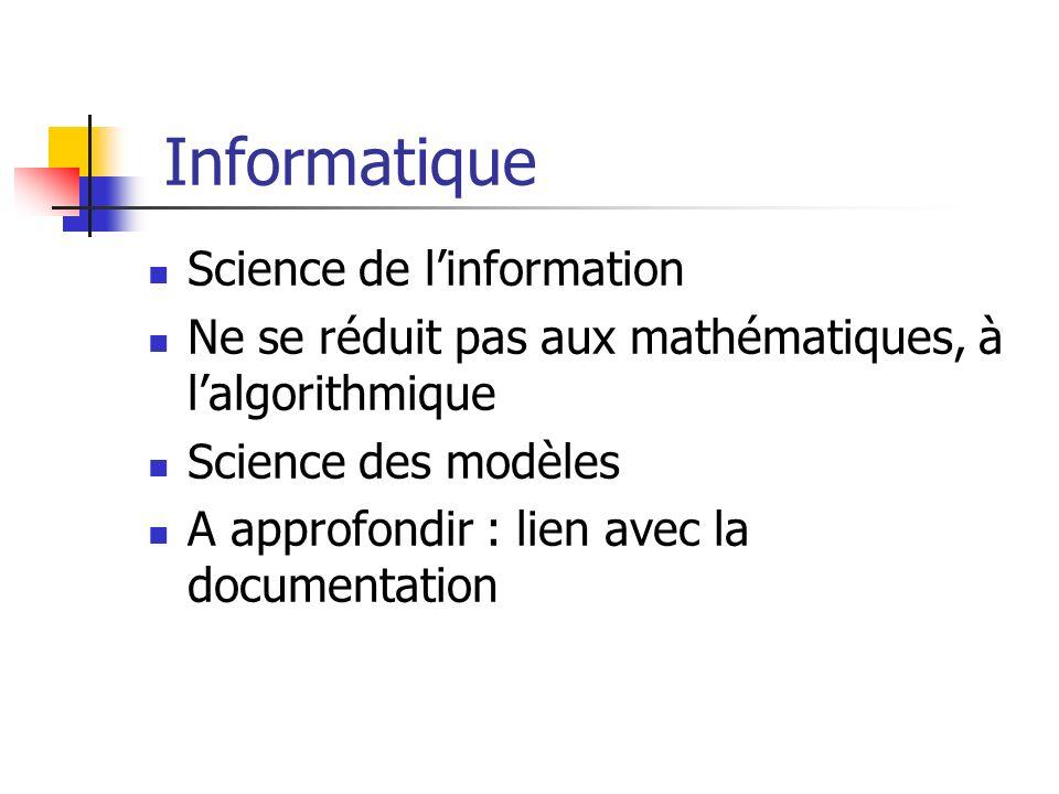 Informatique Science de linformation Ne se réduit pas aux mathématiques, à lalgorithmique Science des modèles A approfondir : lien avec la documentati