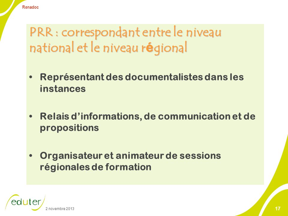 2 novembre 2013 Renadoc 17 PRR : correspondant entre le niveau national et le niveau r é gional Représentant des documentalistes dans les instances Re