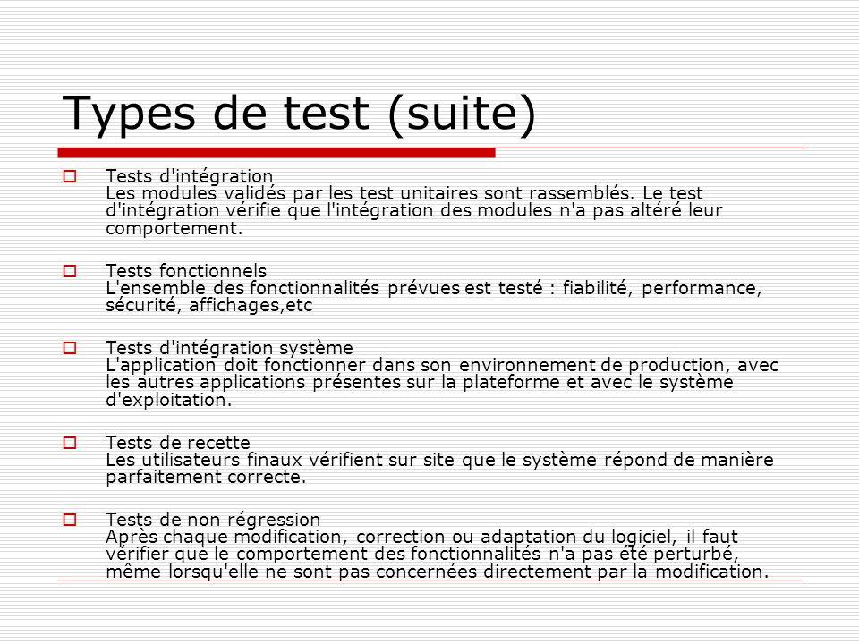 Types de test (suite) Tests d'intégration Les modules validés par les test unitaires sont rassemblés. Le test d'intégration vérifie que l'intégration