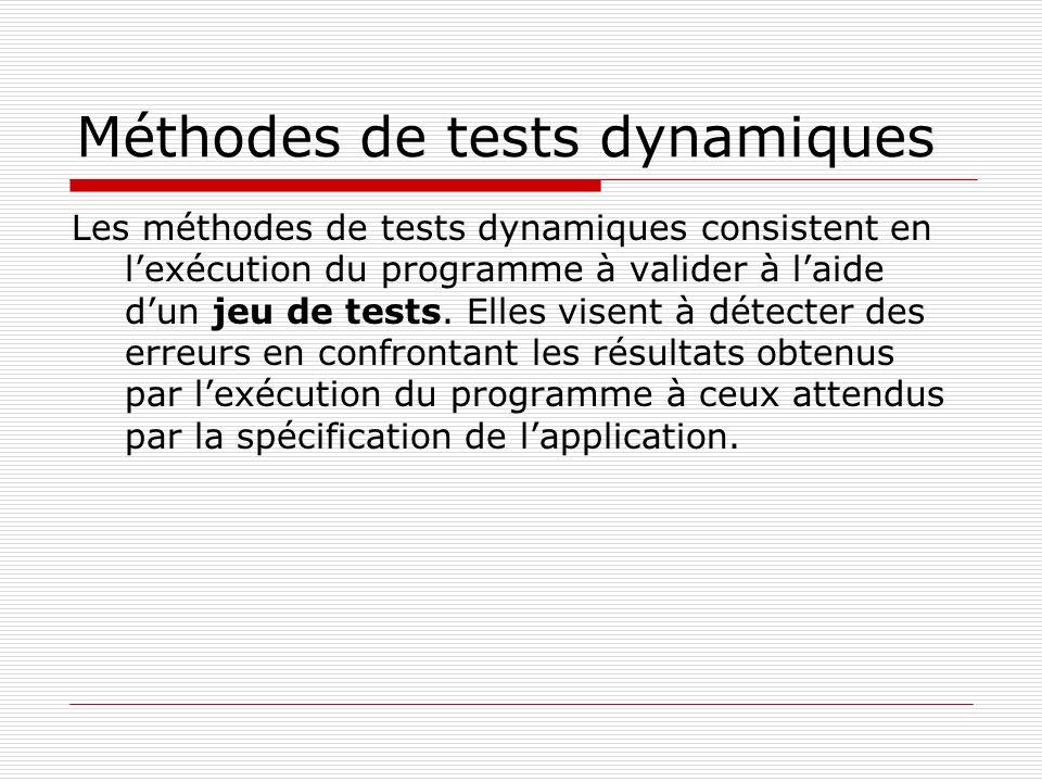Méthodes de tests dynamiques Les méthodes de tests dynamiques consistent en lexécution du programme à valider à laide dun jeu de tests. Elles visent à