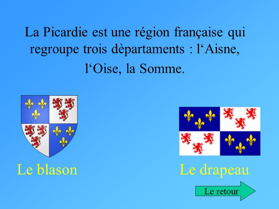 La Picardie est une région française qui regroupe trois dèpartaments : lAisne, lOise, la Somme. Le blason Le drapeau Le retour