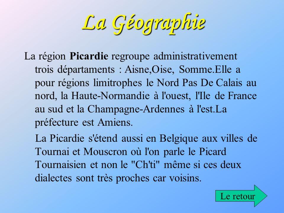 La Géographie La région Picardie regroupe administrativement trois départaments : Aisne,Oise, Somme.Elle a pour régions limitrophes le Nord Pas De Cal