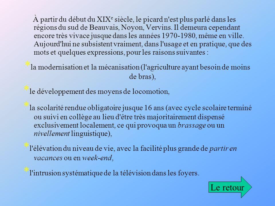 À partir du début du XIX e siècle, le picard n'est plus parlé dans les régions du sud de Beauvais, Noyon, Vervins. Il demeura cependant encore très vi