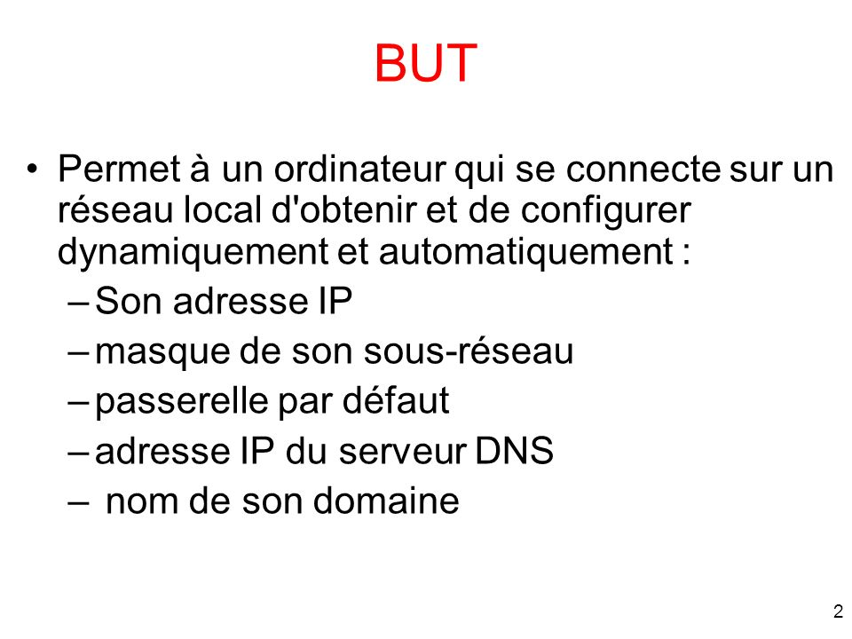 2 BUT Permet à un ordinateur qui se connecte sur un réseau local d'obtenir et de configurer dynamiquement et automatiquement : –Son adresse IP –masque