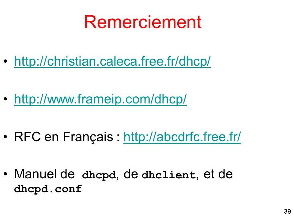 39 Remerciement http://christian.caleca.free.fr/dhcp/ http://www.frameip.com/dhcp/ RFC en Français : http://abcdrfc.free.fr/http://abcdrfc.free.fr/ Ma