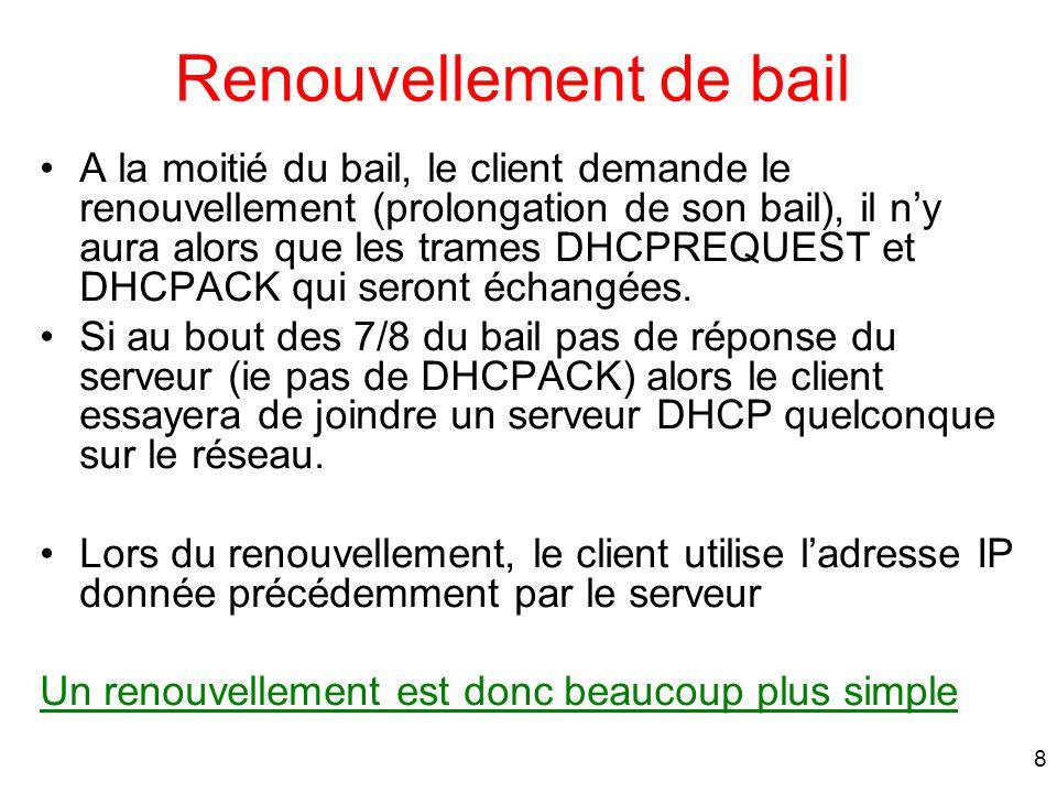 9 Demande de renouvellement de bail Le client peut utiliser ladresse IP communiquée par le serveur jusquà t1+ lease-time time DHCPRequest 3 4 DHCPAck client serveur t1
