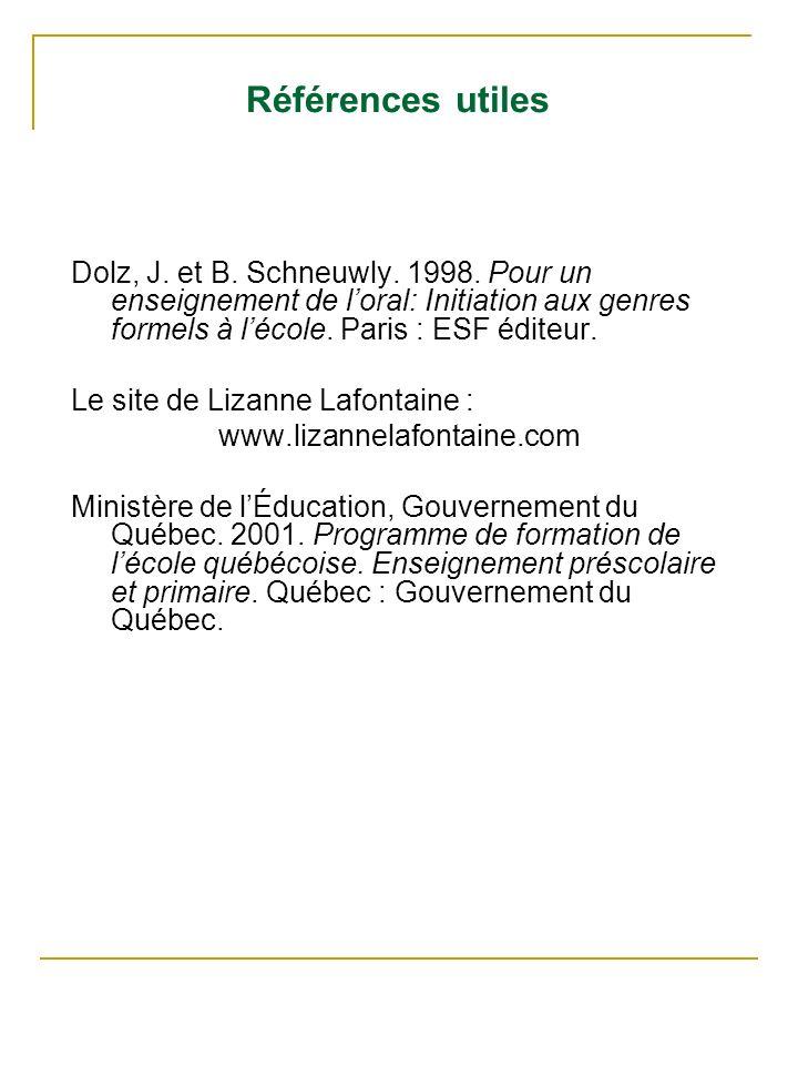 Références utiles Dolz, J. et B. Schneuwly. 1998. Pour un enseignement de loral: Initiation aux genres formels à lécole. Paris : ESF éditeur. Le site
