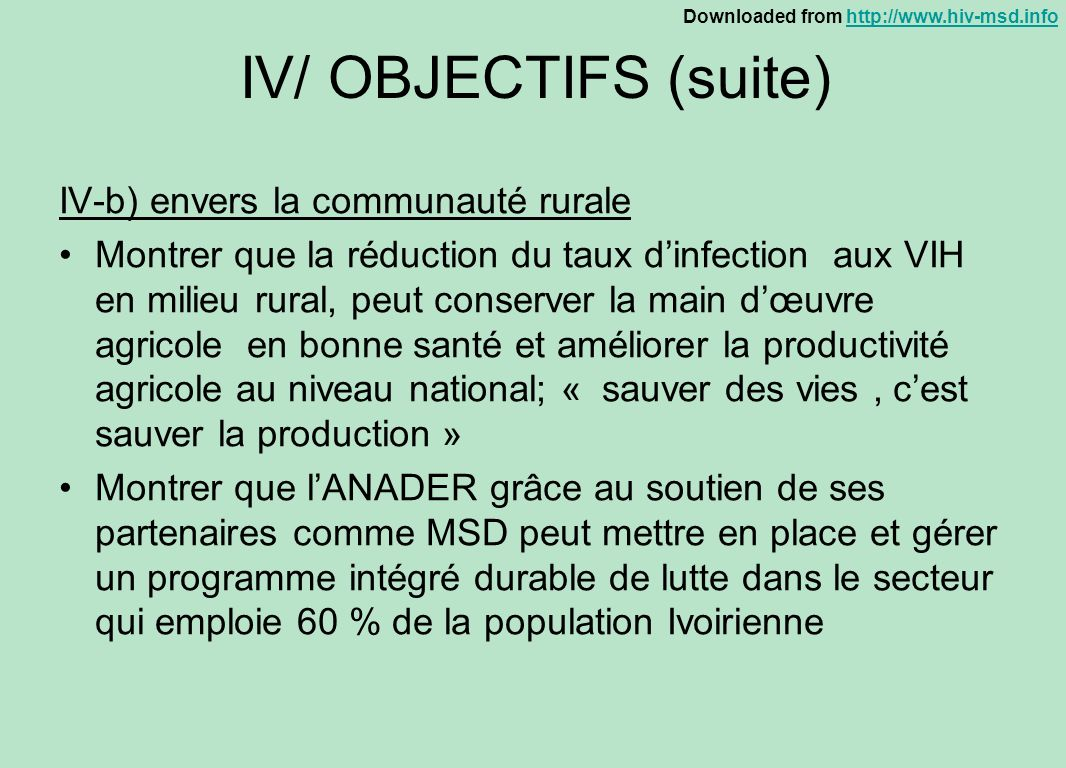 Downloaded from http://www.hiv-msd.infohttp://www.hiv-msd.info IV/ OBJECTIFS (suite) IV-b) envers la communauté rurale Montrer que la réduction du tau