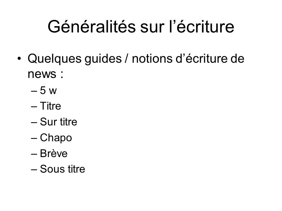 Généralités sur lécriture Quelques guides / notions décriture de news : –5 w –Titre –Sur titre –Chapo –Brève –Sous titre
