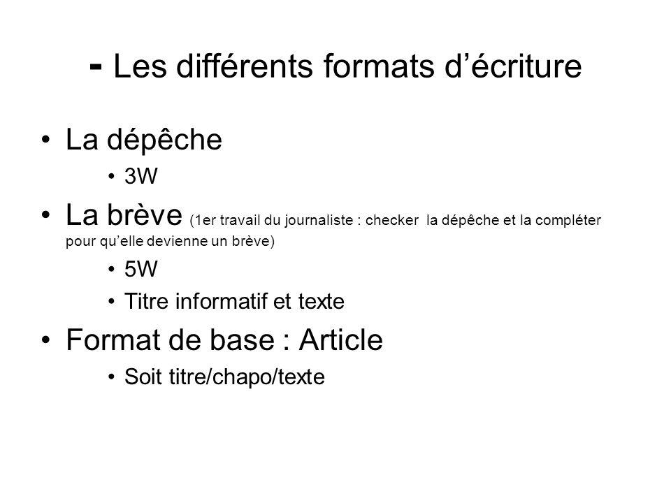 - Les différents formats décriture La dépêche 3W La brève (1er travail du journaliste : checker la dépêche et la compléter pour quelle devienne un brè