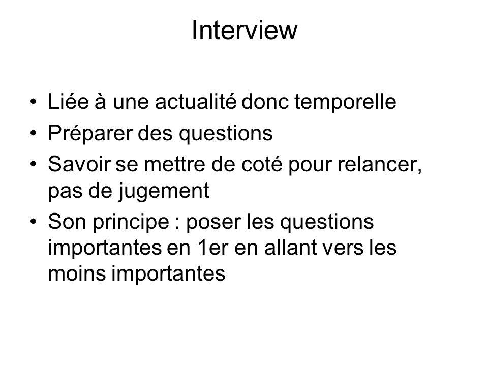 Interview Liée à une actualité donc temporelle Préparer des questions Savoir se mettre de coté pour relancer, pas de jugement Son principe : poser les