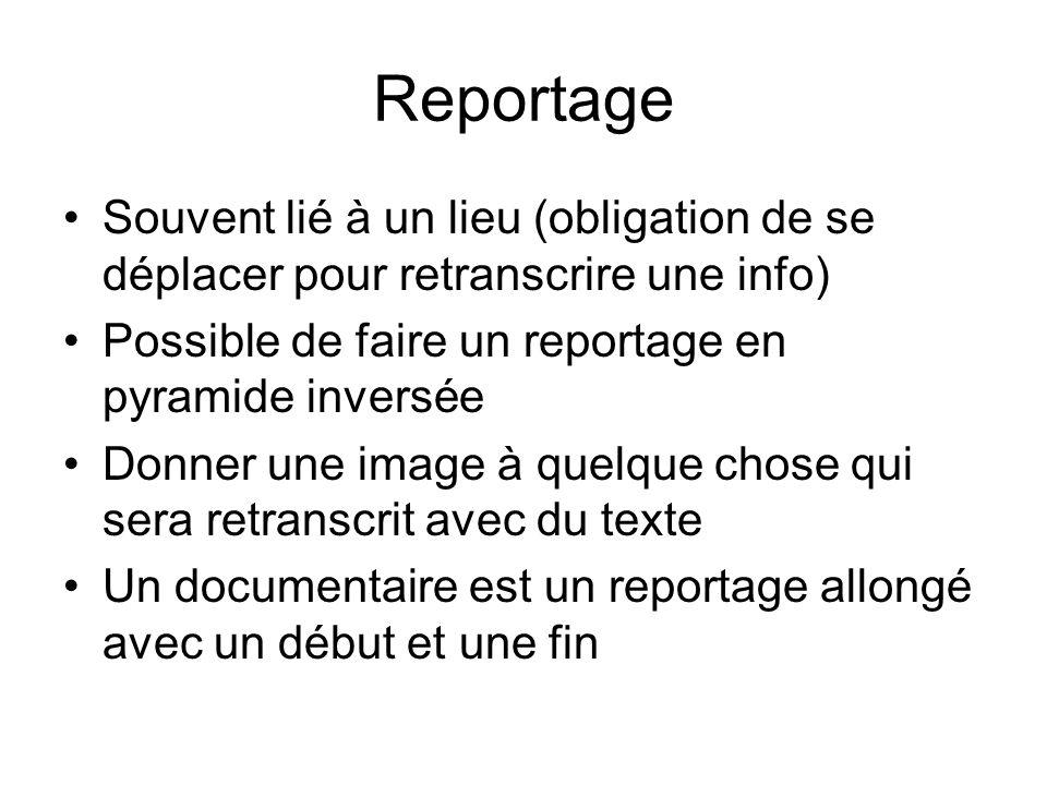 Reportage Souvent lié à un lieu (obligation de se déplacer pour retranscrire une info) Possible de faire un reportage en pyramide inversée Donner une