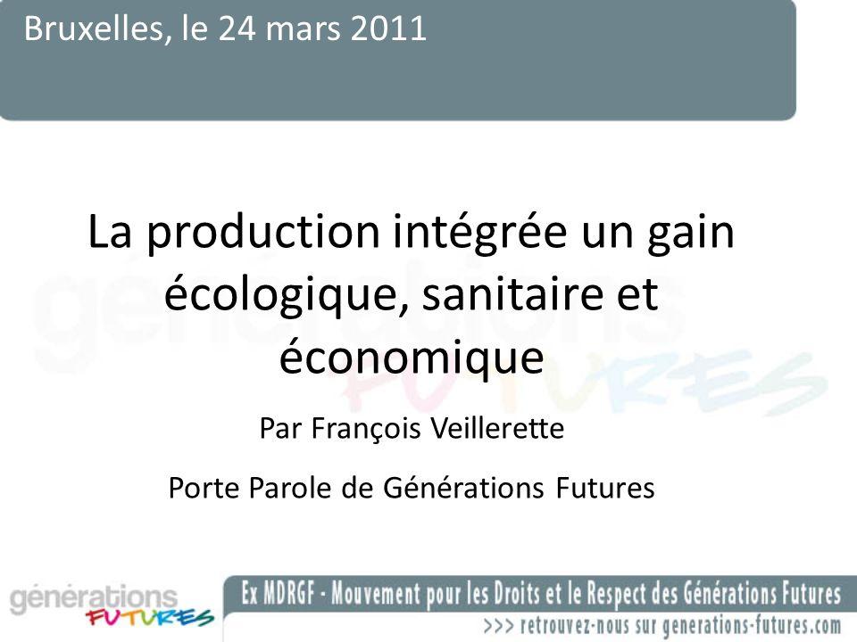 Bruxelles, le 24 mars 2011 La production intégrée un gain écologique, sanitaire et économique Par François Veillerette Porte Parole de Générations Fut