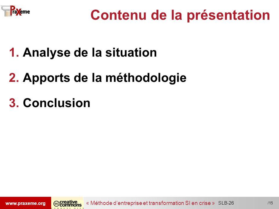 « Méthode dentreprise et transformation SI en crise » www.praxeme.org /15 SLB-26 Contenu de la présentation 1.Analyse de la situation 2.Apports de la