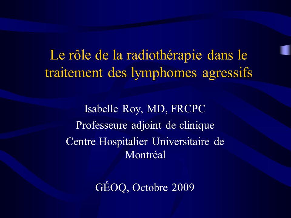 Le rôle de la radiothérapie dans le traitement des lymphomes agressifs Isabelle Roy, MD, FRCPC Professeure adjoint de clinique Centre Hospitalier Univ