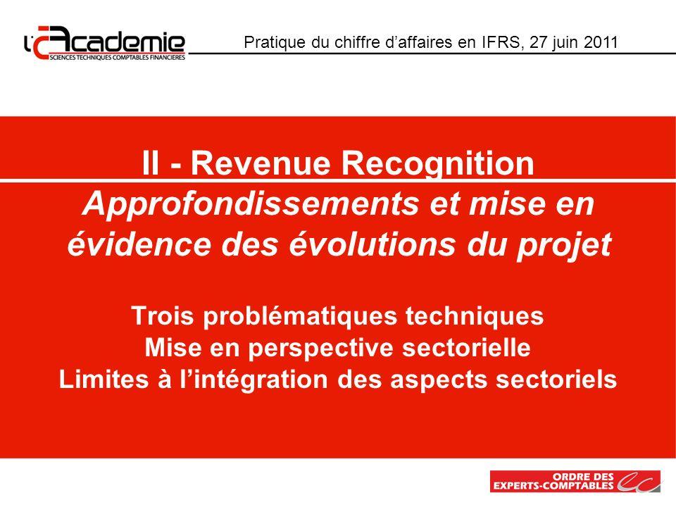 Pratique du chiffre daffaires en IFRS, 27 juin 2011 II - Revenue Recognition Approfondissements et mise en évidence des évolutions du projet Trois pro