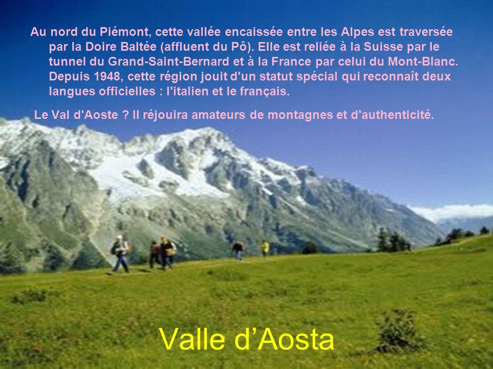 Valle dAosta Au nord du Piémont, cette vallée encaissée entre les Alpes est traversée par la Doire Baltée (affluent du Pô). Elle est reliée à la Suiss