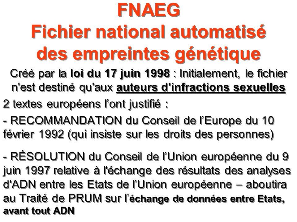 FNAEG Fichier national automatisé des empreintes génétique Créé par la loi du 17 juin 1998 : Initialement, le fichier n'est destiné qu'aux auteurs d'i