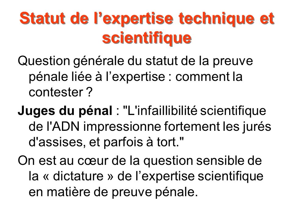 Statut de lexpertise technique et scientifique Question générale du statut de la preuve pénale liée à lexpertise : comment la contester ? Juges du pén