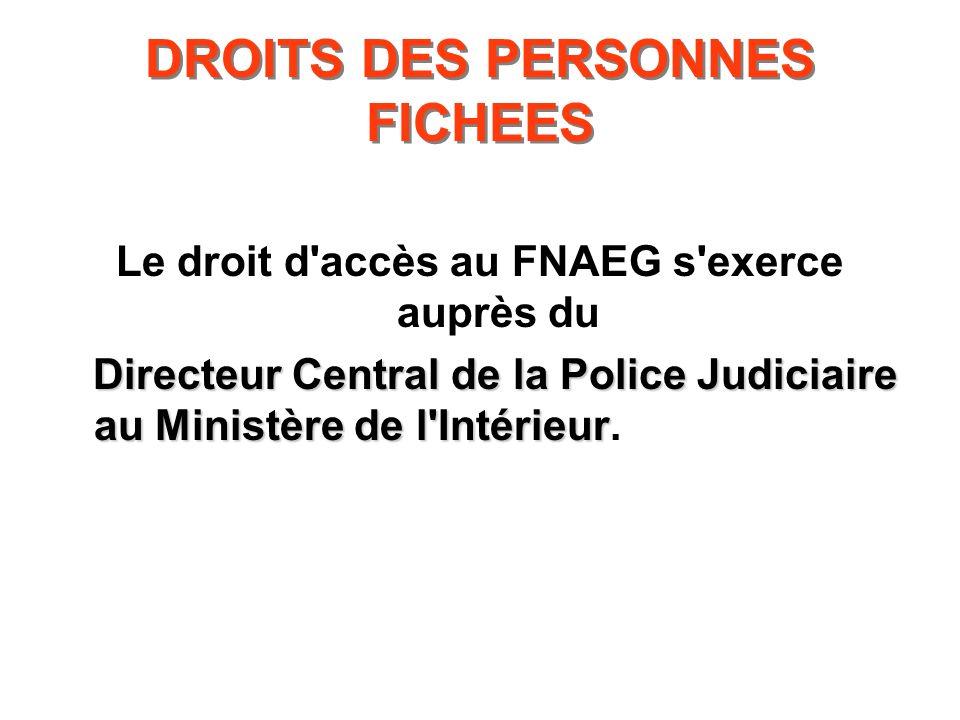 DROITS DES PERSONNES FICHEES Le droit d'accès au FNAEG s'exerce auprès du Directeur Central de la Police Judiciaire au Ministère de l'Intérieur Direct